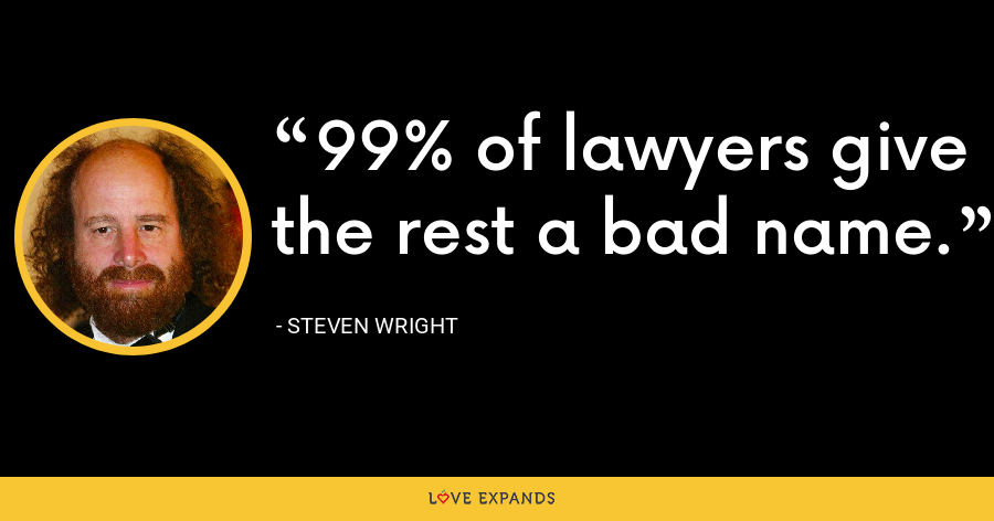 99% of lawyers give the rest a bad name. - Steven Wright