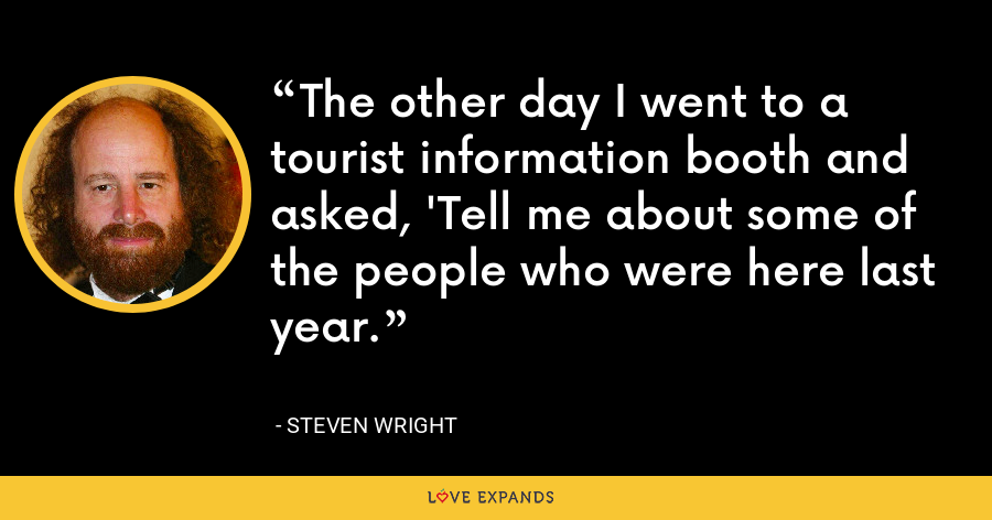 The other day I went to a tourist information booth and asked, 'Tell me about some of the people who were here last year. - Steven Wright