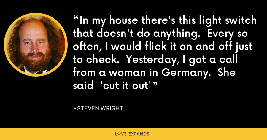 In my house there's this light switch that doesn't do anything.  Every so often, I would flick it on and off just to check.  Yesterday, I got a call from a woman in Germany.  She said  'cut it out' - Steven Wright
