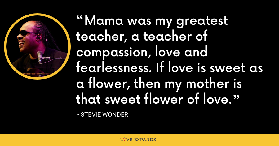 Mama was my greatest teacher, a teacher of compassion, love and fearlessness. If love is sweet as a flower, then my mother is that sweet flower of love. - Stevie Wonder