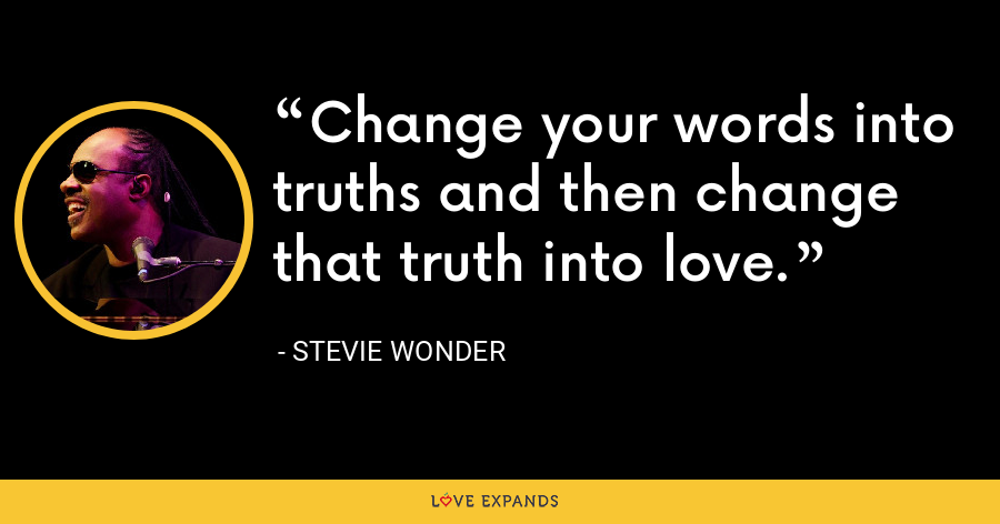 Change your words into truths and then change that truth into love. - Stevie Wonder