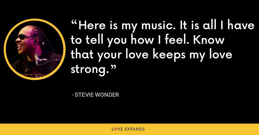 Here is my music. It is all I have to tell you how I feel. Know that your love keeps my love strong. - Stevie Wonder