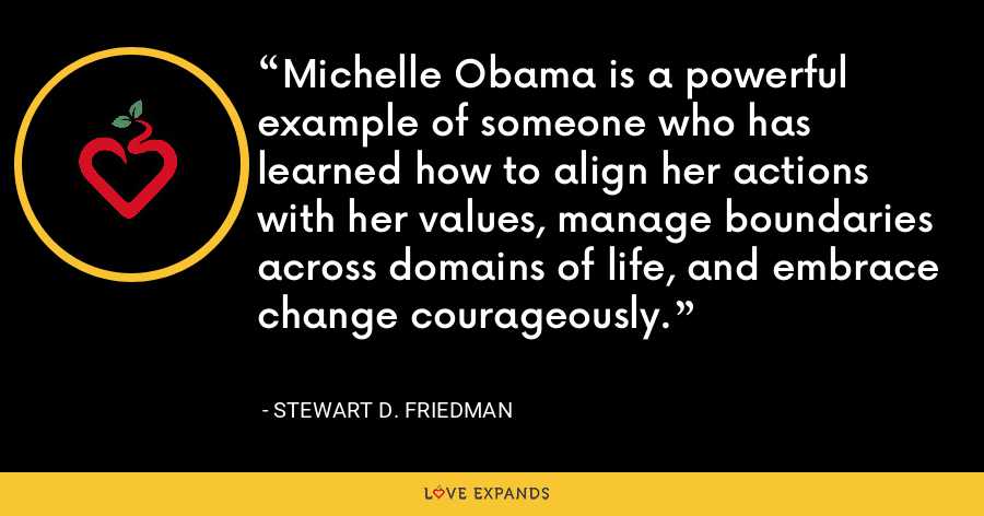 Michelle Obama is a powerful example of someone who has learned how to align her actions with her values, manage boundaries across domains of life, and embrace change courageously. - Stewart D. Friedman