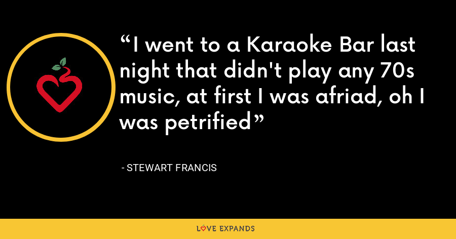 I went to a Karaoke Bar last night that didn't play any 70s music, at first I was afriad, oh I was petrified - Stewart Francis