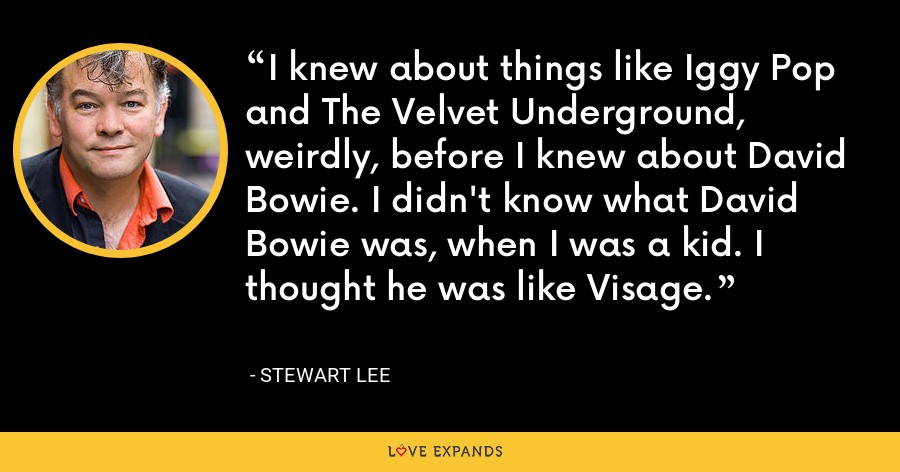 I knew about things like Iggy Pop and The Velvet Underground, weirdly, before I knew about David Bowie. I didn't know what David Bowie was, when I was a kid. I thought he was like Visage. - Stewart Lee