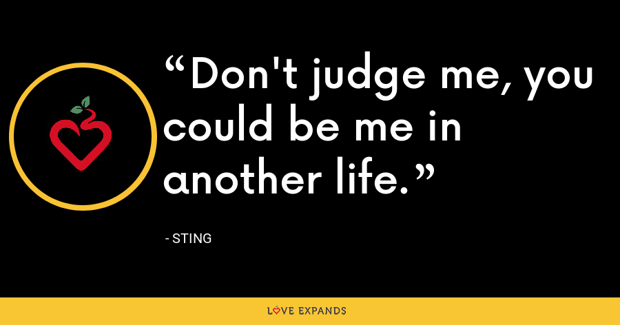 Don't judge me, you could be me in another life. - Sting
