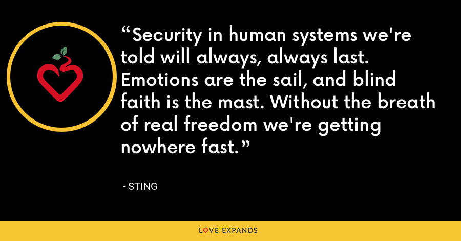 Security in human systems we're told will always, always last. Emotions are the sail, and blind faith is the mast. Without the breath of real freedom we're getting nowhere fast. - Sting