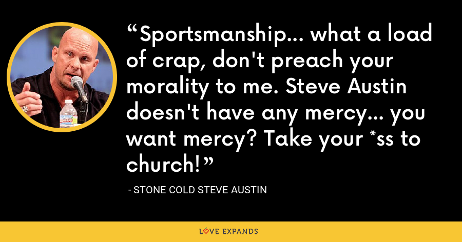 Sportsmanship... what a load of crap, don't preach your morality to me. Steve Austin doesn't have any mercy... you want mercy? Take your *ss to church! - Stone Cold Steve Austin