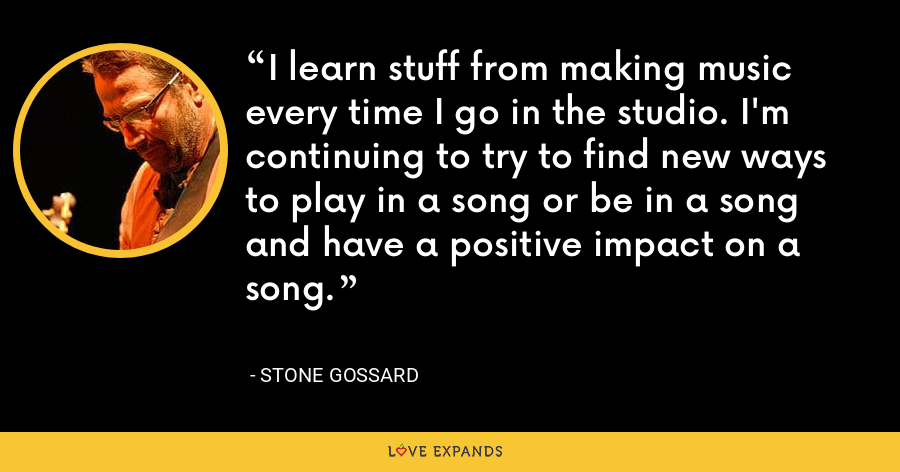 I learn stuff from making music every time I go in the studio. I'm continuing to try to find new ways to play in a song or be in a song and have a positive impact on a song. - Stone Gossard