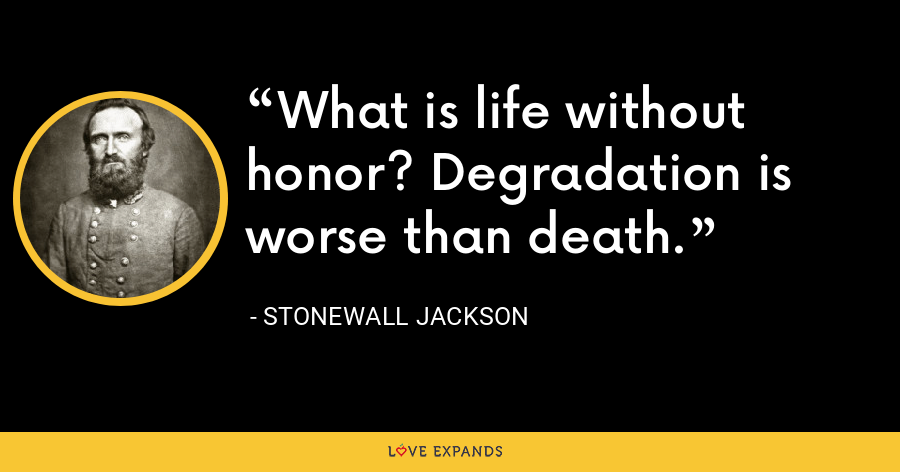 What is life without honor? Degradation is worse than death. - Stonewall Jackson