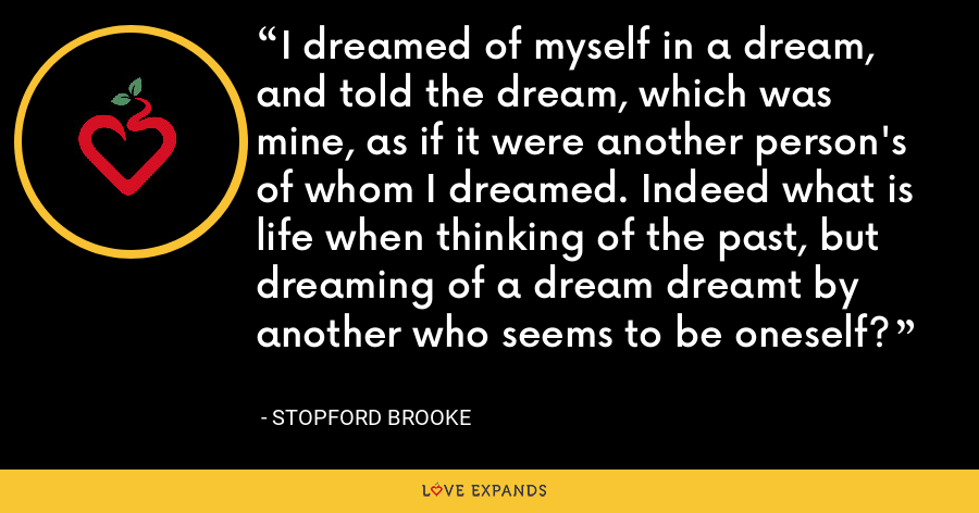 I dreamed of myself in a dream, and told the dream, which was mine, as if it were another person's of whom I dreamed. Indeed what is life when thinking of the past, but dreaming of a dream dreamt by another who seems to be oneself? - Stopford Brooke