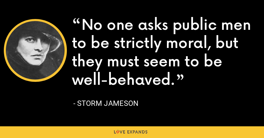No one asks public men to be strictly moral, but they must seem to be well-behaved. - Storm Jameson