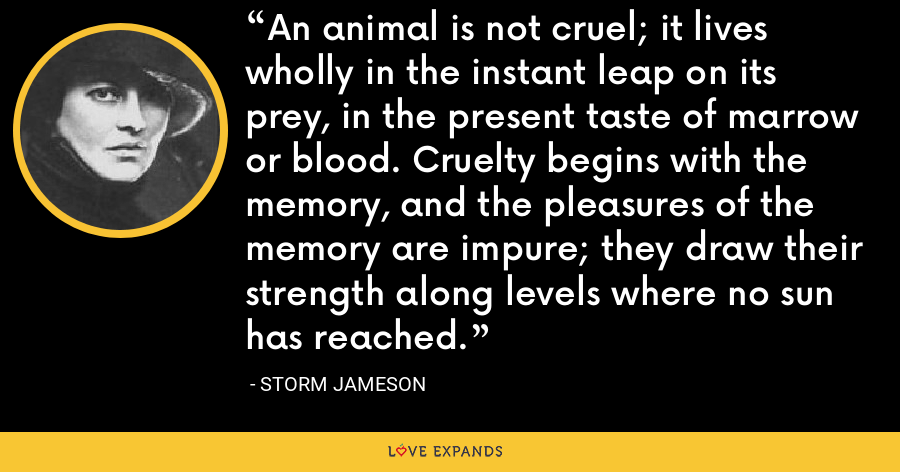 An animal is not cruel; it lives wholly in the instant leap on its prey, in the present taste of marrow or blood. Cruelty begins with the memory, and the pleasures of the memory are impure; they draw their strength along levels where no sun has reached. - Storm Jameson
