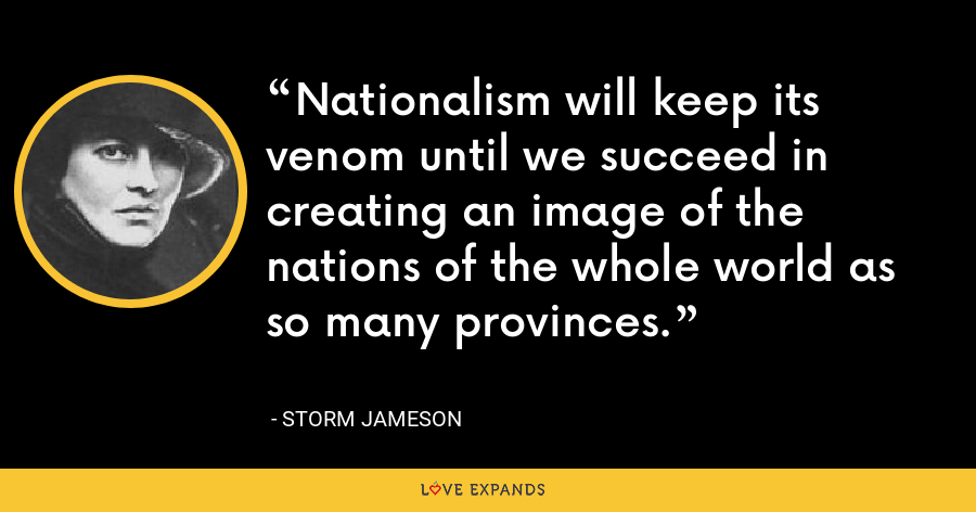 Nationalism will keep its venom until we succeed in creating an image of the nations of the whole world as so many provinces. - Storm Jameson