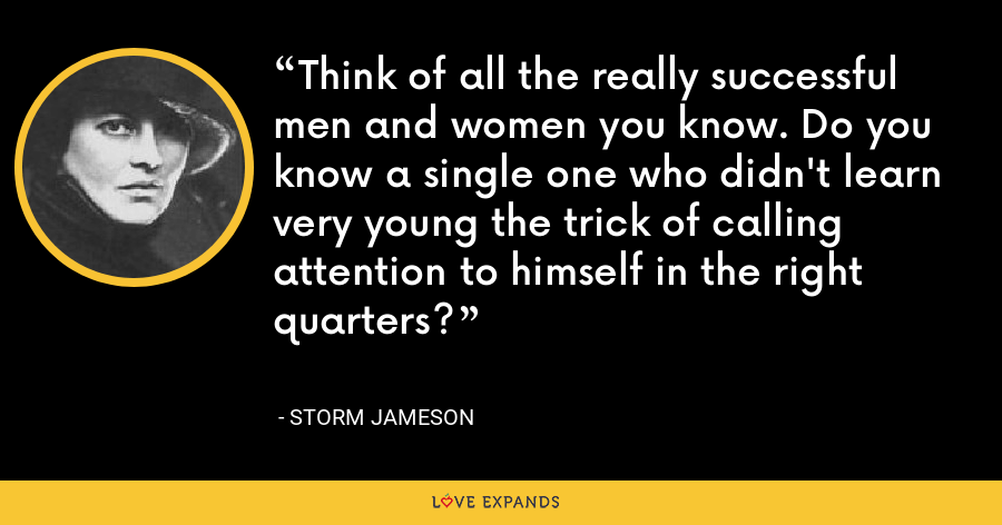Think of all the really successful men and women you know. Do you know a single one who didn't learn very young the trick of calling attention to himself in the right quarters? - Storm Jameson