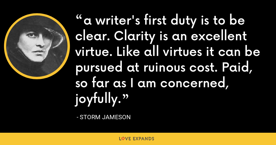 a writer's first duty is to be clear. Clarity is an excellent virtue. Like all virtues it can be pursued at ruinous cost. Paid, so far as I am concerned, joyfully. - Storm Jameson