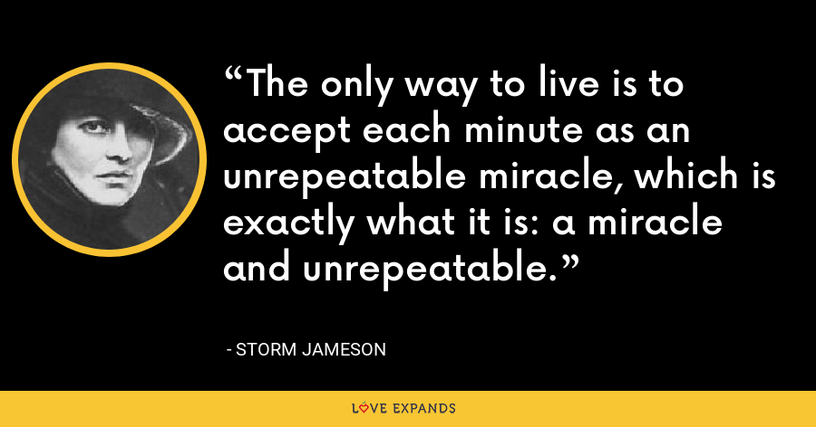 The only way to live is to accept each minute as an unrepeatable miracle, which is exactly what it is: a miracle and unrepeatable. - Storm Jameson