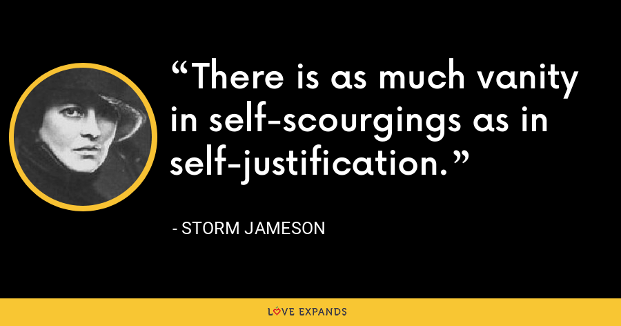 There is as much vanity in self-scourgings as in self-justification. - Storm Jameson