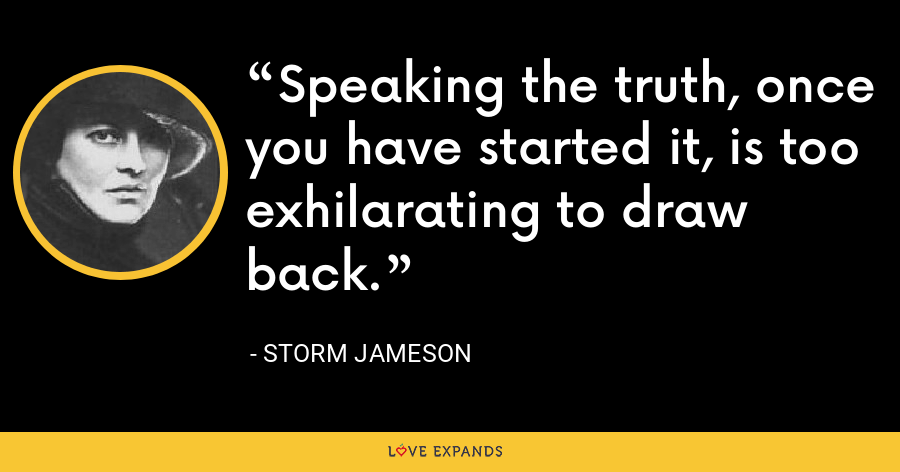 Speaking the truth, once you have started it, is too exhilarating to draw back. - Storm Jameson