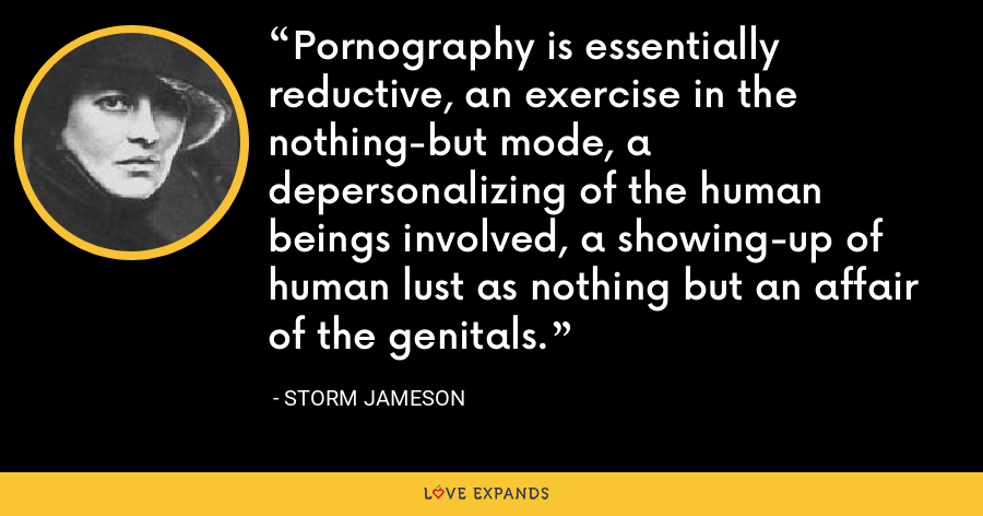 Pornography is essentially reductive, an exercise in the nothing-but mode, a depersonalizing of the human beings involved, a showing-up of human lust as nothing but an affair of the genitals. - Storm Jameson