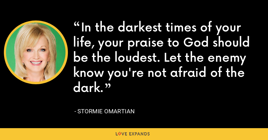 In the darkest times of your life, your praise to God should be the loudest. Let the enemy know you're not afraid of the dark. - Stormie Omartian
