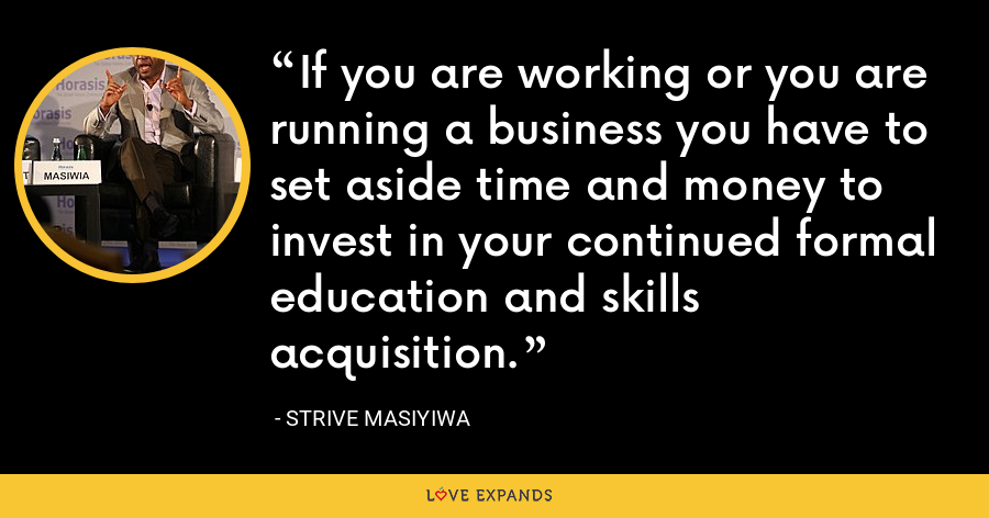 If you are working or you are running a business you have to set aside time and money to invest in your continued formal education and skills acquisition. - Strive Masiyiwa