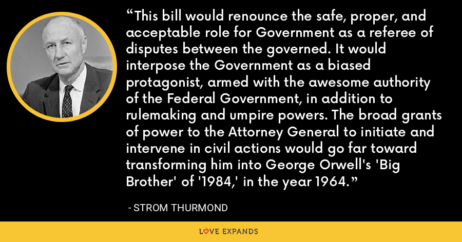 This bill would renounce the safe, proper, and acceptable role for Government as a referee of disputes between the governed. It would interpose the Government as a biased protagonist, armed with the awesome authority of the Federal Government, in addition to rulemaking and umpire powers. The broad grants of power to the Attorney General to initiate and intervene in civil actions would go far toward transforming him into George Orwell's 'Big Brother' of '1984,' in the year 1964. - Strom Thurmond