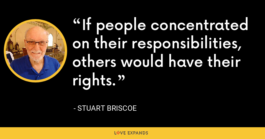 If people concentrated on their responsibilities, others would have their rights. - Stuart Briscoe