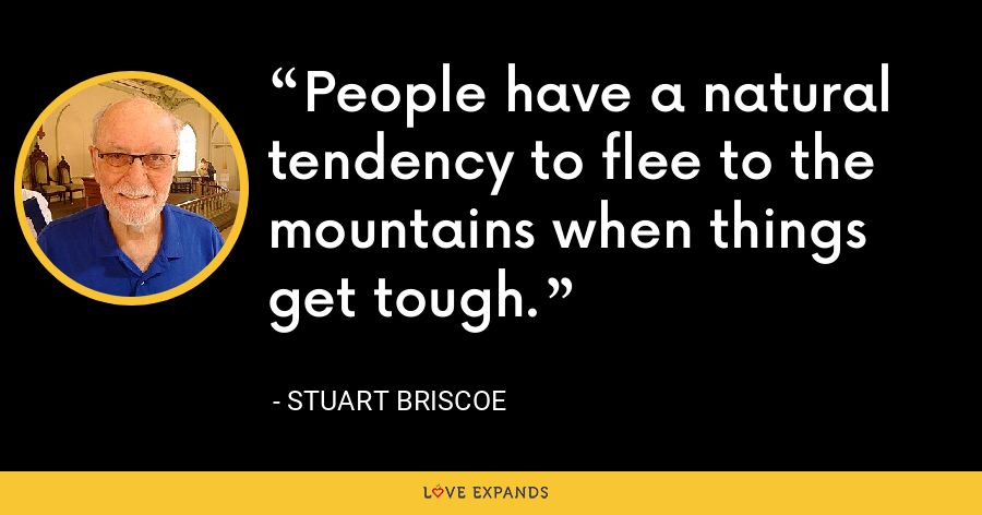 People have a natural tendency to flee to the mountains when things get tough. - Stuart Briscoe