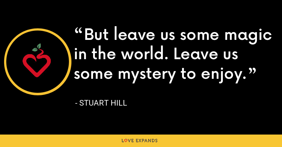 But leave us some magic in the world. Leave us some mystery to enjoy. - Stuart Hill