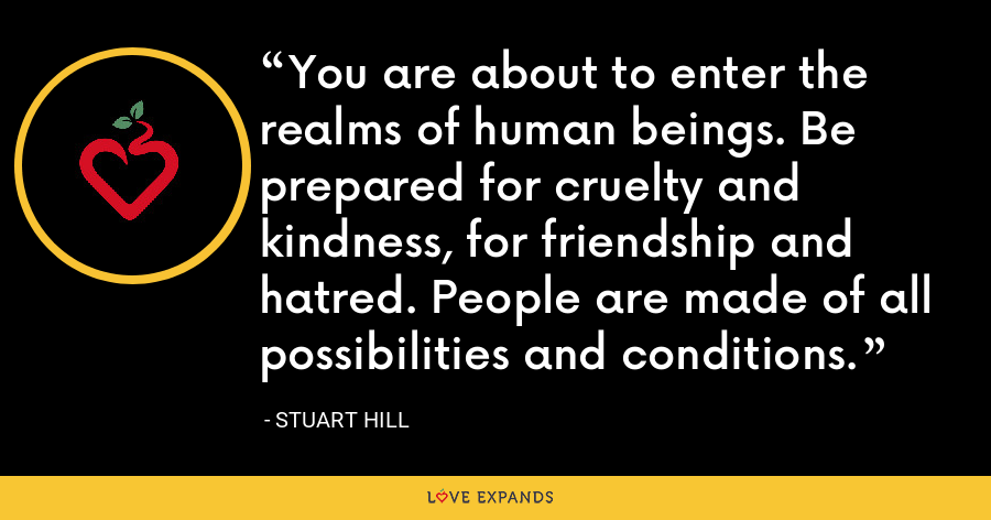You are about to enter the realms of human beings. Be prepared for cruelty and kindness, for friendship and hatred. People are made of all possibilities and conditions. - Stuart Hill
