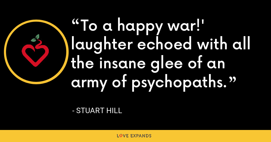 To a happy war!' laughter echoed with all the insane glee of an army of psychopaths. - Stuart Hill