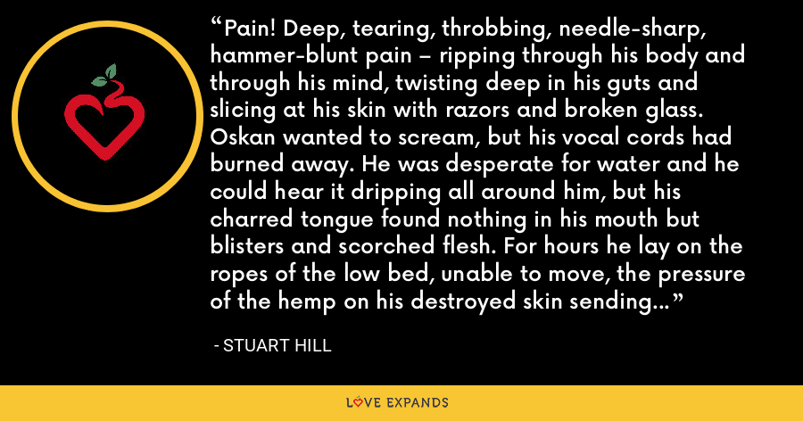 Pain! Deep, tearing, throbbing, needle-sharp, hammer-blunt pain – ripping through his body and through his mind, twisting deep in his guts and slicing at his skin with razors and broken glass. Oskan wanted to scream, but his vocal cords had burned away. He was desperate for water and he could hear it dripping all around him, but his charred tongue found nothing in his mouth but blisters and scorched flesh. For hours he lay on the ropes of the low bed, unable to move, the pressure of the hemp on his destroyed skin sending new agonies deep into his body. - Stuart Hill