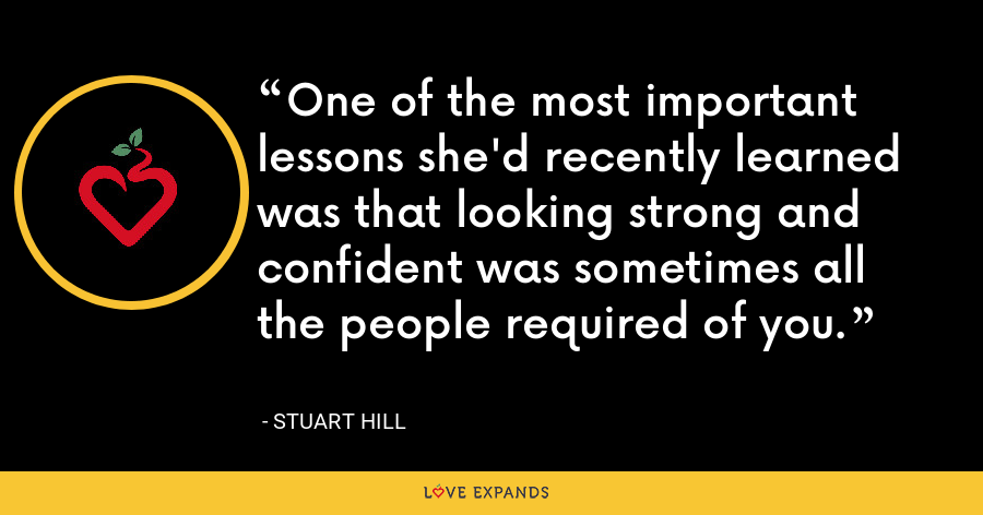 One of the most important lessons she'd recently learned was that looking strong and confident was sometimes all the people required of you. - Stuart Hill