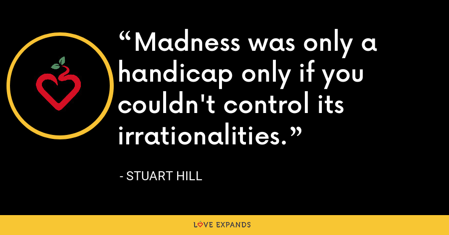 Madness was only a handicap only if you couldn't control its irrationalities. - Stuart Hill
