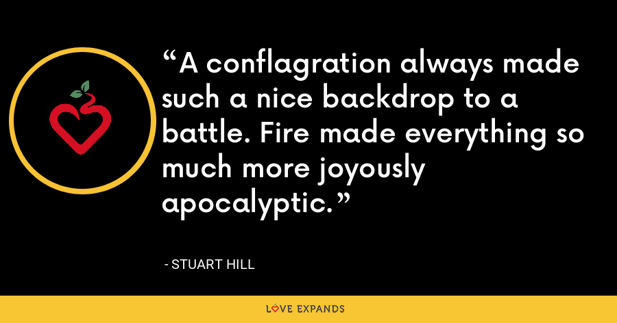 A conflagration always made such a nice backdrop to a battle. Fire made everything so much more joyously apocalyptic. - Stuart Hill