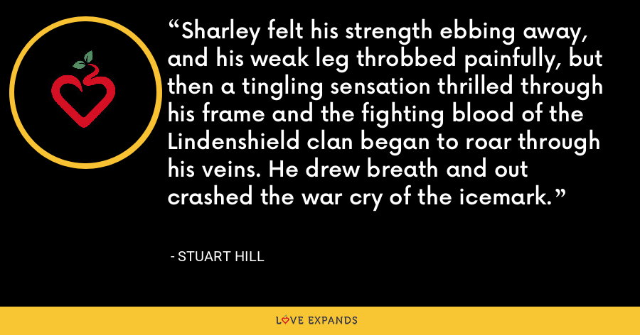 Sharley felt his strength ebbing away, and his weak leg throbbed painfully, but then a tingling sensation thrilled through his frame and the fighting blood of the Lindenshield clan began to roar through his veins. He drew breath and out crashed the war cry of the icemark. - Stuart Hill