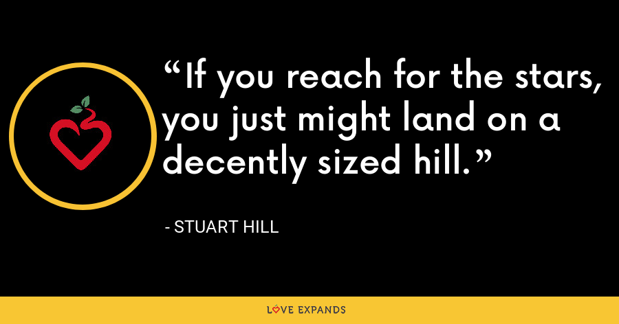 If you reach for the stars, you just might land on a decently sized hill. - Stuart Hill