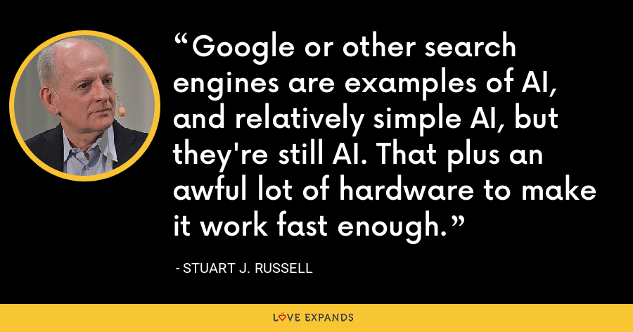 Google or other search engines are examples of AI, and relatively simple AI, but they're still AI. That plus an awful lot of hardware to make it work fast enough. - Stuart J. Russell