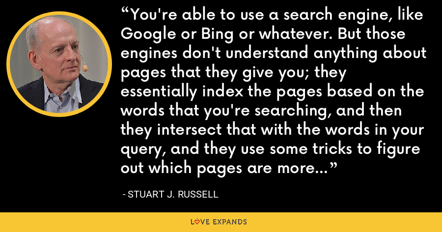 You're able to use a search engine, like Google or Bing or whatever. But those engines don't understand anything about pages that they give you; they essentially index the pages based on the words that you're searching, and then they intersect that with the words in your query, and they use some tricks to figure out which pages are more important than others. But they don't understand anything. - Stuart J. Russell