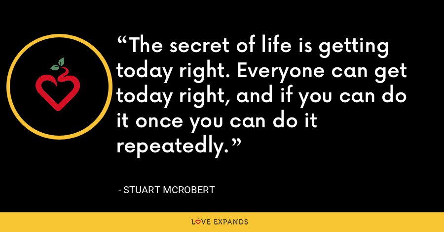 The secret of life is getting today right. Everyone can get today right, and if you can do it once you can do it repeatedly. - Stuart McRobert