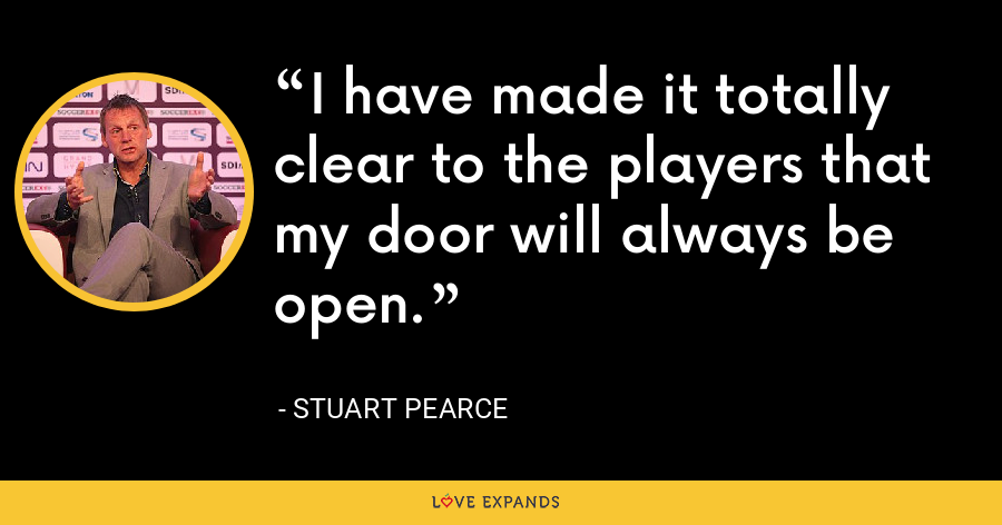 I have made it totally clear to the players that my door will always be open. - Stuart Pearce
