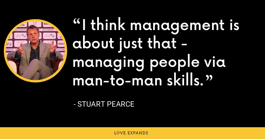 I think management is about just that - managing people via man-to-man skills. - Stuart Pearce