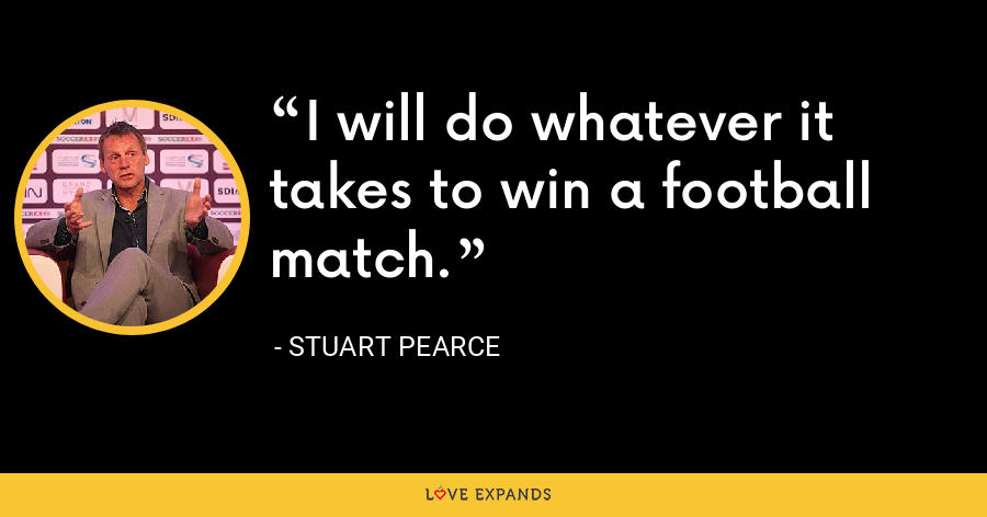 I will do whatever it takes to win a football match. - Stuart Pearce