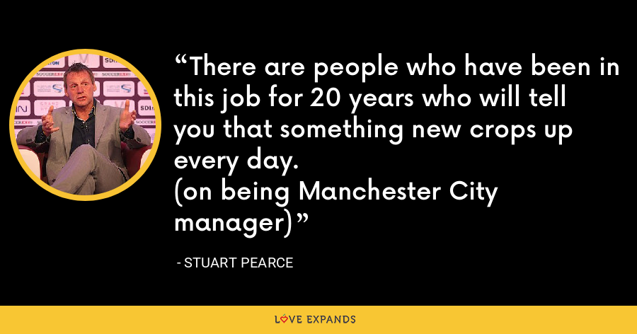 There are people who have been in this job for 20 years who will tell you that something new crops up every day. (on being Manchester City manager) - Stuart Pearce
