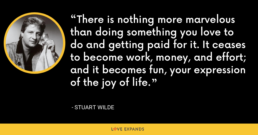 There is nothing more marvelous than doing something you love to do and getting paid for it. It ceases to become work, money, and effort; and it becomes fun, your expression of the joy of life. - Stuart Wilde