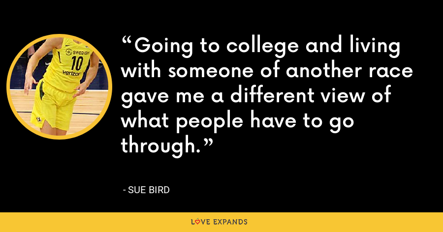 Going to college and living with someone of another race gave me a different view of what people have to go through. - Sue Bird