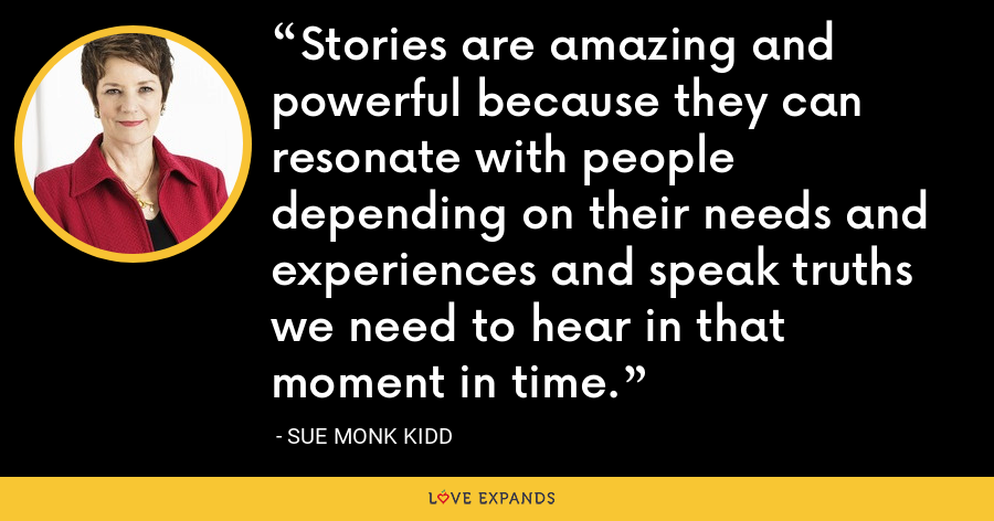 Stories are amazing and powerful because they can resonate with people depending on their needs and experiences and speak truths we need to hear in that moment in time. - Sue Monk Kidd