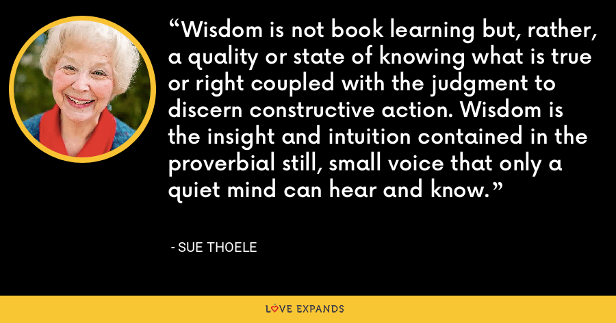 Wisdom is not book learning but, rather, a quality or state of knowing what is true or right coupled with the judgment to discern constructive action. Wisdom is the insight and intuition contained in the proverbial still, small voice that only a quiet mind can hear and know. - Sue Thoele