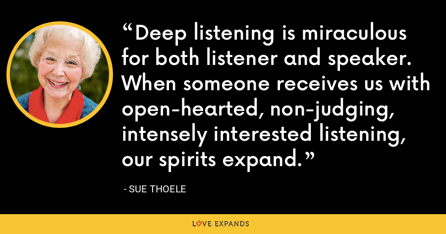 Deep listening is miraculous for both listener and speaker. When someone receives us with open- hearted, non-judging, intensely interested listening, our spirits expand. - Sue Thoele